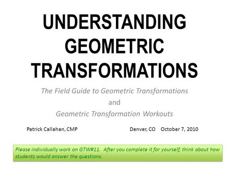 UNDERSTANDING GEOMETRIC TRANSFORMATIONS The Field Guide to Geometric Transformations and Geometric Transformation Workouts Please individually work on.