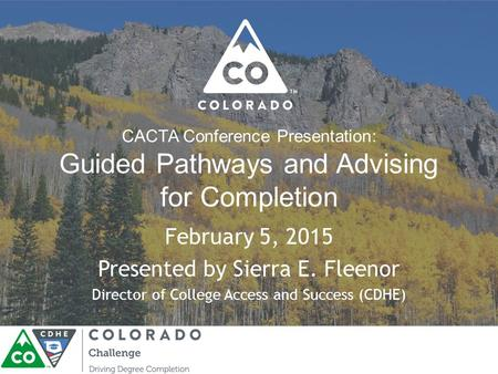 CACTA Conference Presentation: Guided Pathways and Advising for Completion February 5, 2015 Presented by Sierra E. Fleenor Director of College Access and.