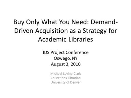 Buy Only What You Need: Demand- Driven Acquisition as a Strategy for Academic Libraries IDS Project Conference Oswego, NY August 3, 2010 Michael Levine-Clark.