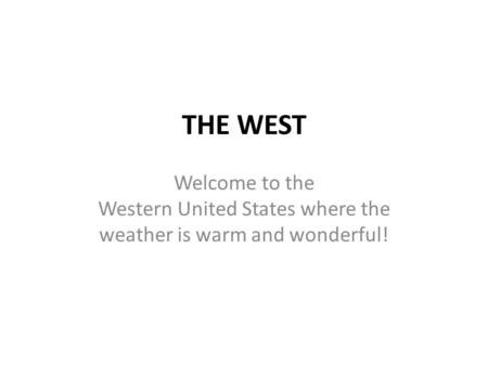 THE WEST Welcome to the Western United States where the weather is warm and wonderful!
