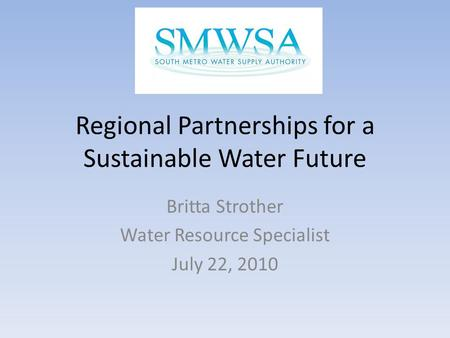 Regional Partnerships for a Sustainable Water Future Britta Strother Water Resource Specialist July 22, 2010.