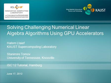 Solving Challenging Numerical Linear Algebra Algorithms Using GPU Accelerators Hatem Ltaief KAUST Supercomputing Laboratory Stanimire Tomov University.