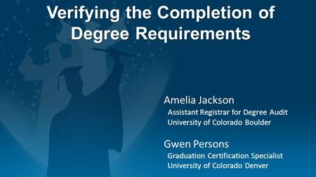 Verifying the Completion of Degree Requirements Amelia Jackson Assistant Registrar for Degree Audit University of Colorado Boulder Gwen Persons Graduation.