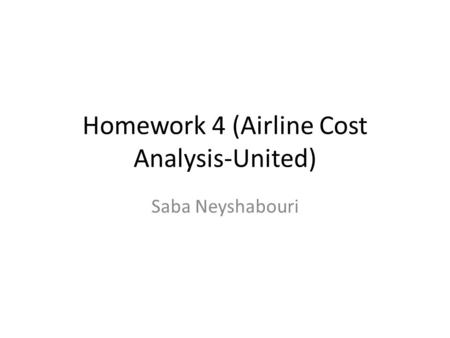 Homework 4 (Airline Cost Analysis-United) Saba Neyshabouri.