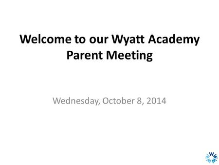 Welcome to our Wyatt Academy Parent Meeting Wednesday, October 8, 2014.