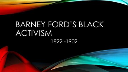 BARNEY FORD'S BLACK ACTIVISM 1822 -1902. BACKGROUND Born a slave in Virginia No last name given to slaves Escaped slavery to Chicago via the Underground.