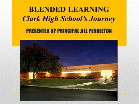 PRESENTED BY PRINCIPAL JILL PENDLETON BLENDED LEARNING Clark High School's Journey.