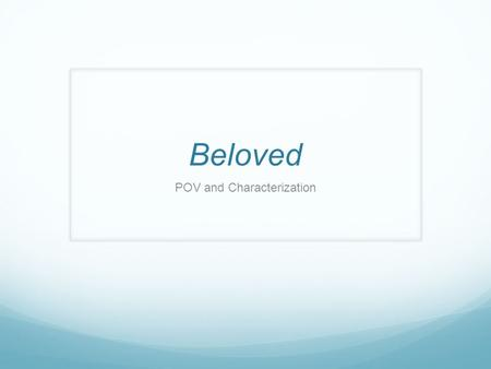 Beloved POV and Characterization. Point of View What are the various types?