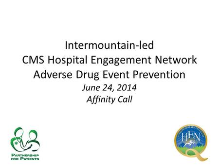 Intermountain-led CMS Hospital Engagement Network Adverse Drug Event Prevention June 24, 2014 Affinity Call.