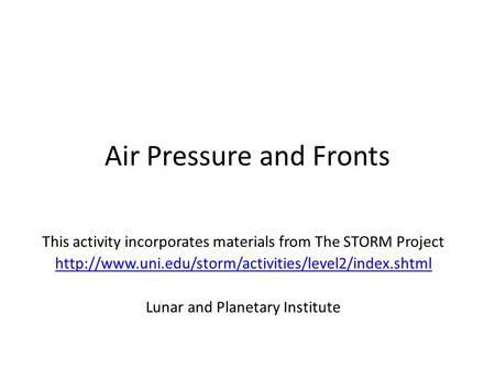 Air Pressure and Fronts This activity incorporates materials from The STORM Project  Lunar and Planetary.