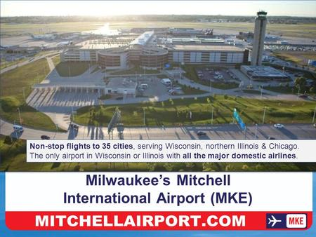 Make The Easy Drive To MKE Milwaukee's Mitchell International Airport (MKE) Non-stop flights to 35 cities, serving Wisconsin, northern Illinois & Chicago.
