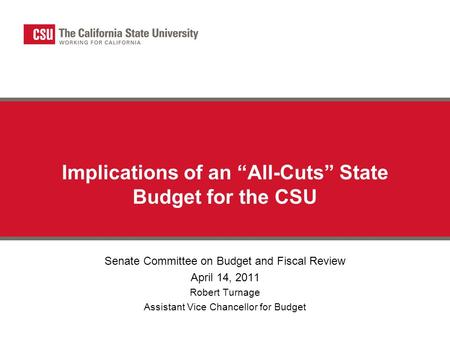 "Implications of an ""All-Cuts"" State Budget for the CSU Senate Committee on Budget and Fiscal Review April 14, 2011 Robert Turnage Assistant Vice Chancellor."