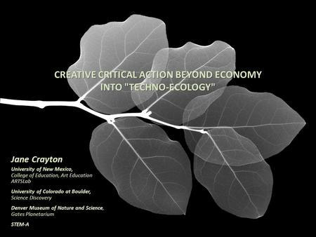 CREATIVE CRITICAL ACTION BEYOND ECONOMY INTO TECHNO-ECOLOGY Jane Crayton University of New Mexico, College of Education, Art Education ARTSLab University.