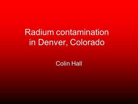 Radium contamination in Denver, Colorado Colin Hall.
