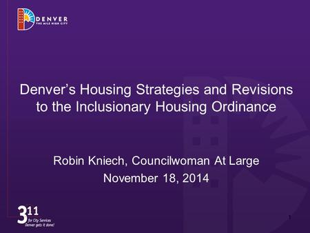 Denver's Housing Strategies and Revisions to the Inclusionary Housing Ordinance Robin Kniech, Councilwoman At Large November 18, 2014 1.