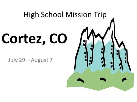 High School Mission Trip July 29 – August 7 Cortez, CO.