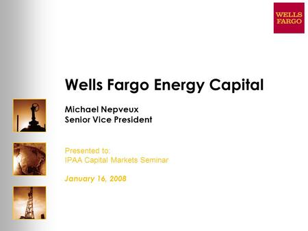 Wells Fargo Energy Capital Michael Nepveux Senior Vice President Presented to: IPAA Capital Markets Seminar January 16, 2008.