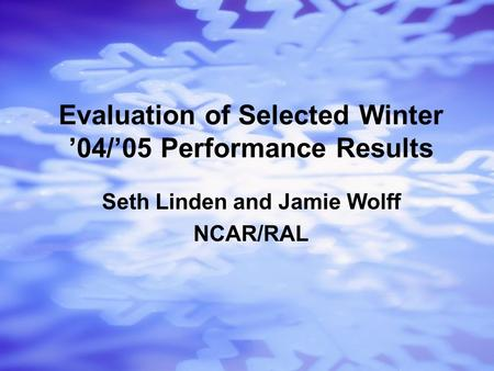 Seth Linden and Jamie Wolff NCAR/RAL Evaluation of Selected Winter '04/'05 Performance Results.