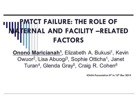 PMTCT FAILURE: THE ROLE OF MATERNAL AND FACILITY –RELATED FACTORS ICASA Presentation 8 th to 12 th Dec 2013 Onono Maricianah 1, Elizabeth A. Bukusi 1,