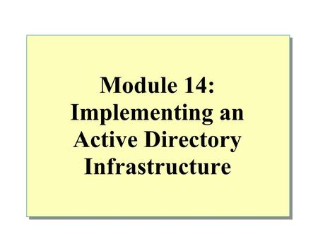 Module 14: Implementing an Active Directory Infrastructure.
