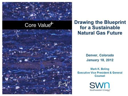 Core Value Drawing the Blueprint for a Sustainable Natural Gas Future Denver, Colorado January 18, 2012 Mark K. Boling Executive Vice President & General.