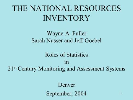 1 THE NATIONAL RESOURCES INVENTORY Wayne A. Fuller Sarah Nusser and Jeff Goebel Roles of Statistics in 21 st Century Monitoring and Assessment Systems.
