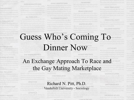 Guess Who's Coming To Dinner Now An Exchange Approach To Race and the Gay Mating Marketplace Richard N. Pitt, Ph.D. Vanderbilt University - Sociology.