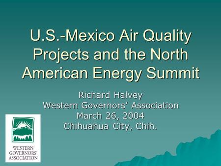 U.S.-Mexico Air Quality Projects and the North American Energy Summit Richard Halvey Western Governors' Association March 26, 2004 Chihuahua City, Chih.