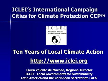 ICLEI's International Campaign Cities for Climate Protection CCP TM Ten Years of Local Climate Action  Laura Valente de Macedo, Regional.