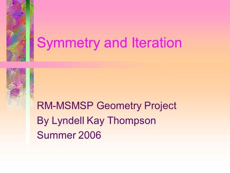 Symmetry and Iteration RM-MSMSP Geometry Project By Lyndell Kay Thompson Summer 2006.
