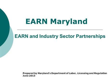 EARN and Industry Sector Partnerships Prepared by Maryland's Department of Labor, Licensing and Regulation June 2013 EARN Maryland.