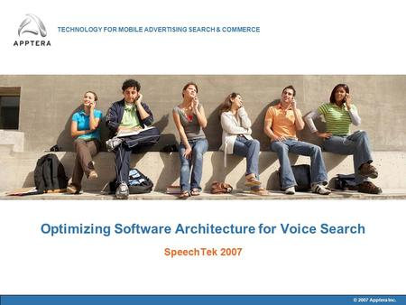 TECHNOLOGY FOR MOBILE ADVERTISING SEARCH & COMMERCE © 2007 Apptera Inc. Optimizing Software Architecture for Voice Search SpeechTek 2007.
