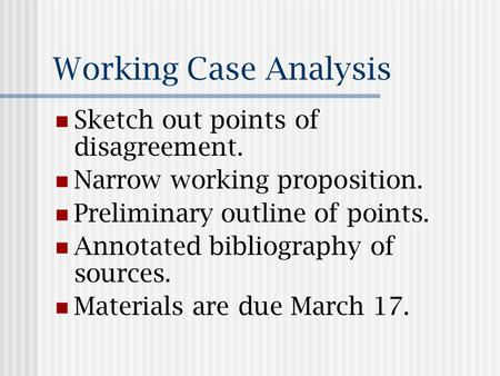 Working Case Analysis Sketch out points of disagreement. Narrow working proposition. Preliminary outline of points. Annotated bibliography of sources.