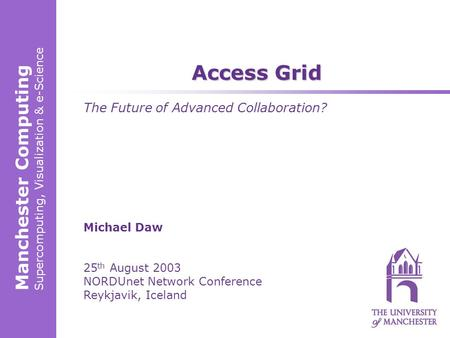 Manchester Computing Supercomputing, Visualization & e-Science Michael Daw 25 th August 2003 NORDUnet Network Conference Reykjavik, Iceland Access Grid.