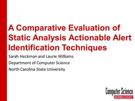 A Comparative Evaluation of Static Analysis Actionable Alert Identification Techniques Sarah Heckman and Laurie Williams Department of Computer Science.