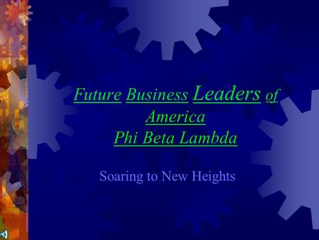 America Phi Beta Lambda Future Business Leaders of America Phi Beta Lambda Soaring to New Heights.