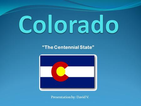 "Presentation by: David V. ""The Centennial State""."