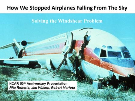 How We Stopped Airplanes Falling From The Sky Solving the Windshear Problem NCAR 50 th Anniversary Presentation Rita Roberts, Jim Wilson, Robert Marfuta.