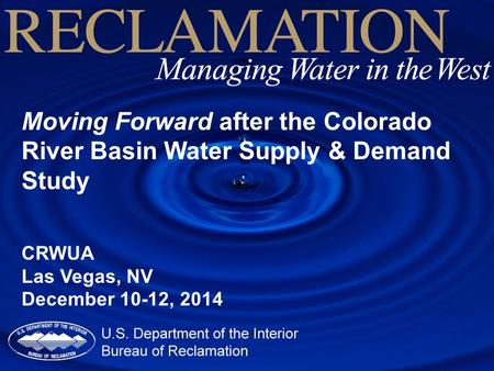 Moving Forward after the Colorado River Basin Water Supply & Demand Study CRWUA Las Vegas, NV December 10-12, 2014.
