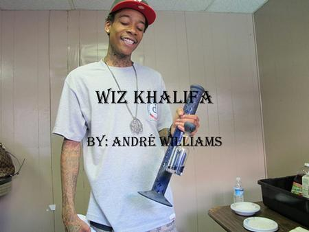 "Wiz Khalifa By: André Williams. music The type of music that Wiz Khalifa produces to his fans is mostly hip hop and rap. His number one big hit was ""say."
