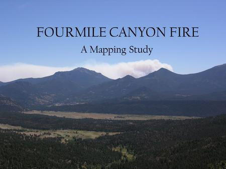 FOURMILE CANYON FIRE A Mapping Study Purpose A simple map of the progress of the fire by mapping of perimeter data. Map the locations of destroyed houses.
