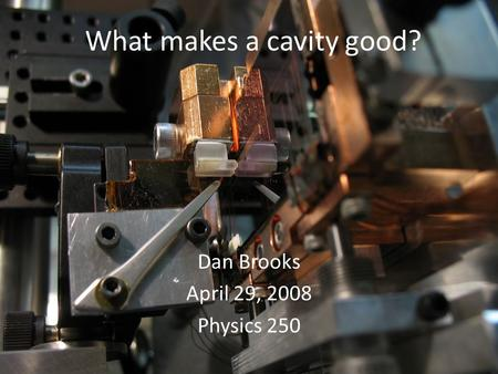 What makes a cavity good? Dan Brooks April 29, 2008 Physics 250.