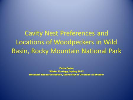 Cavity Nest Preferences and Locations of Woodpeckers in Wild Basin, Rocky Mountain National Park Peter Dolan Winter Ecology, Spring 2012 Mountain Research.