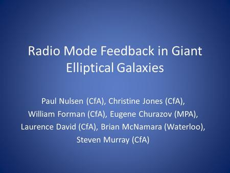 Radio Mode Feedback in Giant Elliptical Galaxies Paul Nulsen (CfA), Christine Jones (CfA), William Forman (CfA), Eugene Churazov (MPA), Laurence David.