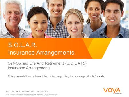 Do not put content on the brand signature area ©2014 Voya Services Company. All rights reserved. CN0507-9899-0616 S.O.L.A.R. Insurance Arrangements Self-Owned.