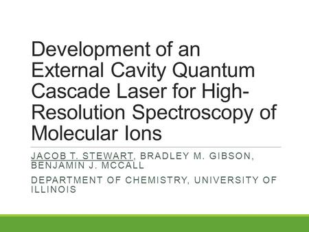 Development of an External Cavity Quantum Cascade Laser for High- Resolution Spectroscopy of Molecular Ions JACOB T. STEWART, BRADLEY M. GIBSON, BENJAMIN.