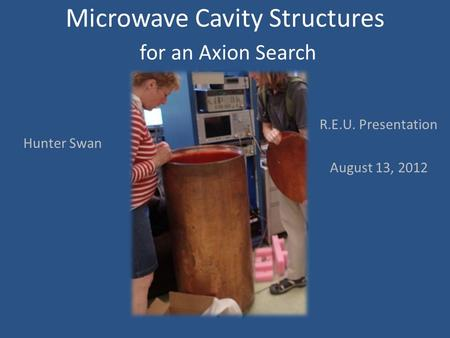 Microwave Cavity Structures for an Axion Search R.E.U. Presentation August 13, 2012 Hunter Swan.