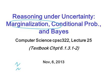 Reasoning under Uncertainty: Marginalization, Conditional Prob., and Bayes Computer Science cpsc322, Lecture 25 (Textbook Chpt 6.1.3.1-2) Nov, 6, 2013.