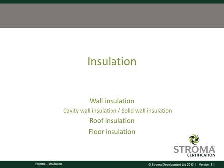 © Stroma Development Ltd 2013 | Version 1.1 Stroma – insulation Insulation Wall insulation Cavity wall insulation / Solid wall insulation Roof insulation.