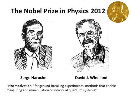 The Nobel Prize in Physics 2012 Serge Haroche David J. Wineland Prize motivation: for ground-breaking experimental methods that enable measuring and manipulation.
